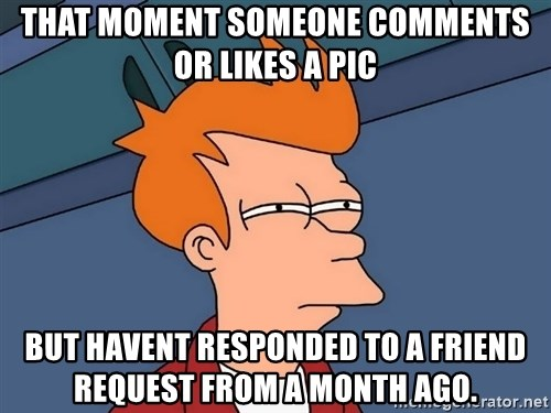 Futurama Fry - That moment someone comments or likes a pic But havent responded to a friend request from a month ago.