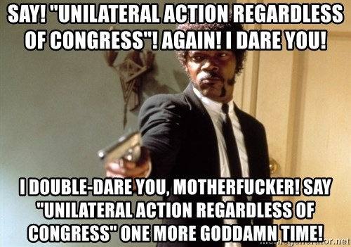 "Samuel L Jackson - Say! ""unilateral action regardless of Congress""! again! I dare you! I double-dare you, motherfucker! Say ""unilateral action regardless of Congress"" one more goddamn time!"