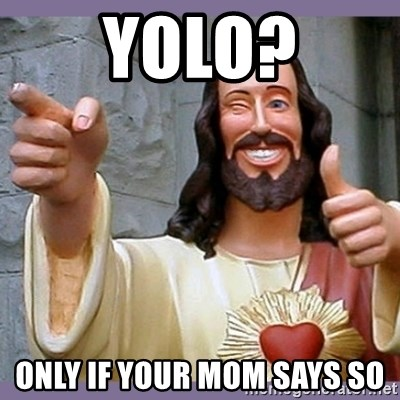 buddy jesus - yolo? Only if your mom says so