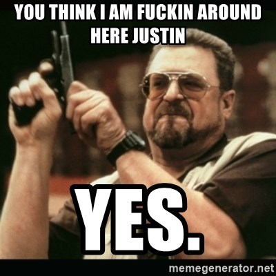 am i the only one around here - you think I am fuckin around here justin yes.