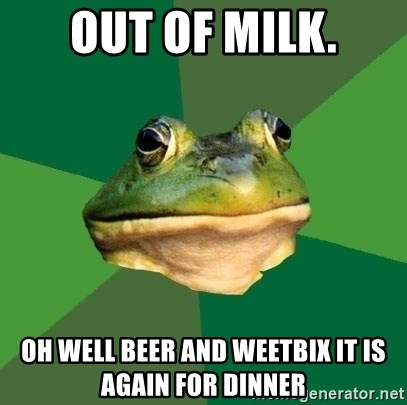 Foul Bachelor Frog - Out of milk. Oh well Beer and weetbix it is again for dinner