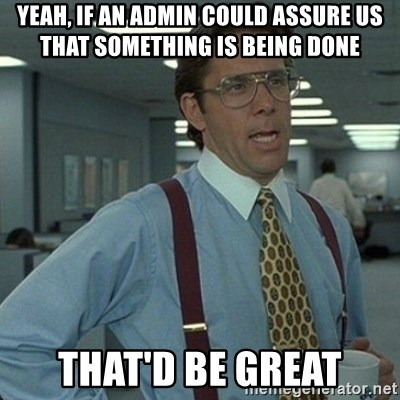 Yeah that'd be great... - Yeah, if an admin could assure us that something is being done That'd be great