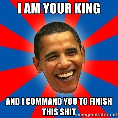 Obama - i am your king and i command you to finish this shit