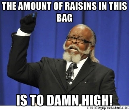 The tolerance is to damn high! - The amount of raisins in this bag Is to damn high!