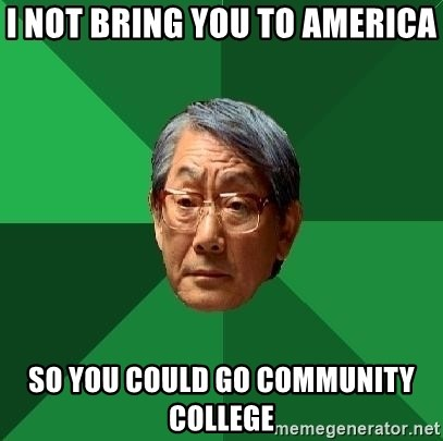 High Expectations Asian Father - I NOT BRING YOU TO AMERICA SO YOU COULD GO COMMUNITY COLLEGE