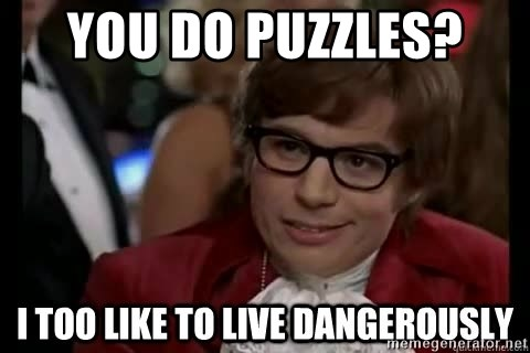 I too like to live dangerously - You do puzzles?
