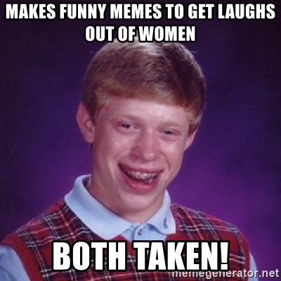 Bad Luck Brian - makes funny memes to get laughs out of women both taken!