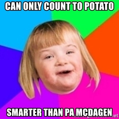 I can count to potato - can only count to potato smarter than Pa McDagen