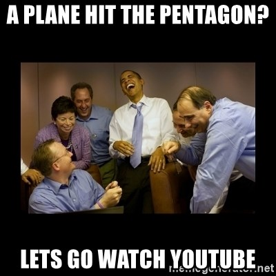 And then we told them... - A plane hit the pentagon? Lets go watch Youtube
