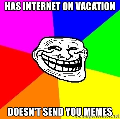 Trollface - has internet on vacation doesn't send you memes