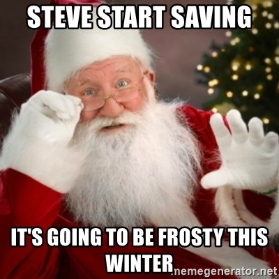 Santa claus - Steve start saving  It's going to be frosty this winter