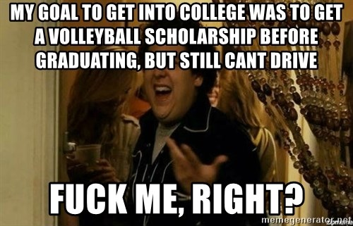 Fuck me right - my goal to get into college was to get a volleyball scholarship before graduating, but still cant drive fuck me, right?