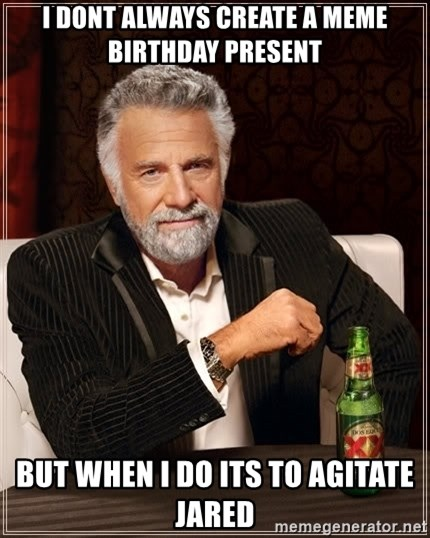 The Most Interesting Man In The World - i dont always create a meme birthday present but when i do its to agitate jared
