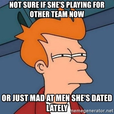 Not sure if troll - Not sure if she's playing for other team now or just mad at men she's dated lately