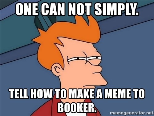 Futurama Fry - One can not simply. TELL how to make a meme to booker.