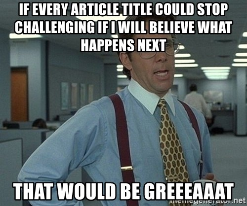 Office Space That Would Be Great - If every article title could stop challenging if I will believe what happens next That would be greeeaaat