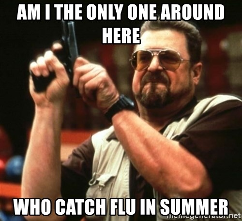 AM I THE ONLY ONE AROUND HER - AM I THE ONLY ONE AROUND HERE WHO CATCH FLU IN SUMMER