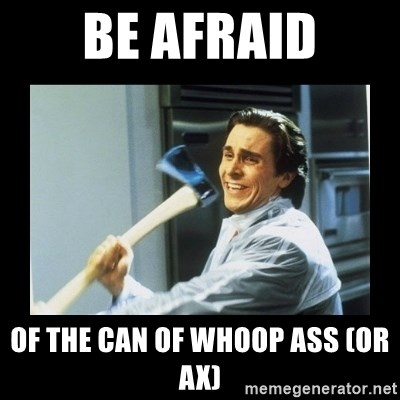 american psycho axe - Be Afraid of the can of whoop ass (or ax)
