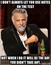 I don't always guy meme - I don't always let you use notes on the test but when i do it will be the day you didn't take any..