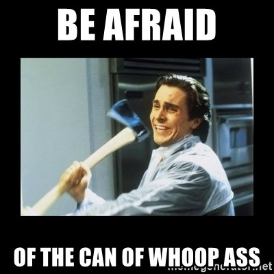 american psycho axe - Be afraid of the can of whoop ass