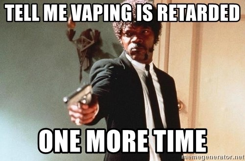 I double dare you - tell me vaping is retarded one more time
