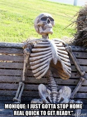 Waiting Skeleton -  Monique: I just gotta stop home real quick to get ready.""