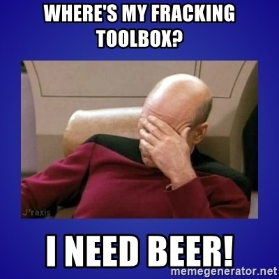 Picard facepalm  - Where's my fracking toolbox? I need beer!