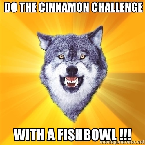 Courage Wolf -  do the cinnamon challenge WITH A FISHBOWL !!!