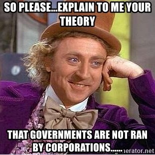 Willy Wonka - So please...Explain to me your theory That Governments are not ran by Corporations......