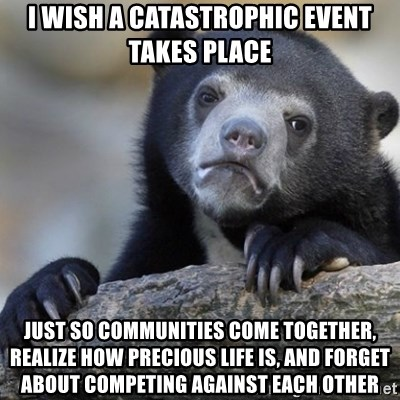 Confession Bear - I wish a catastrophic event takes place Just so communities come together, realize how precious life is, and forget about competing against each other
