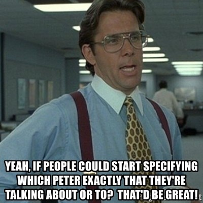 Office Space Boss -  Yeah, if people could start specifying which Peter exactly that they're talking about or to?  That'd be great!