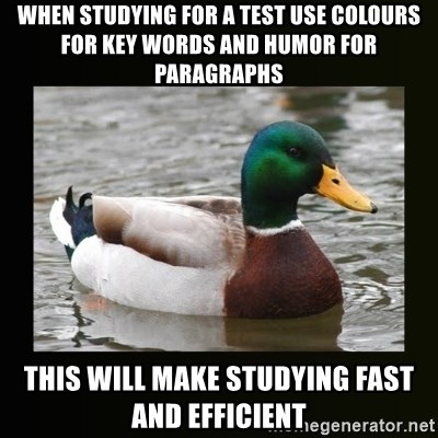 good advice duck - WHEN STUDYING FOR A TEST USE COLOURS FOR KEY WORDS AND HUMOR FOR PARAGRAPHS THIS WILL MAKE STUDYING FAST AND EFFICIENT