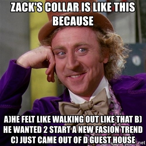Willy Wonka - Zack's collar is like this because A)he felt like walking out like that B)he wanted 2 start a new fasion trend     C) just came out of d guest house