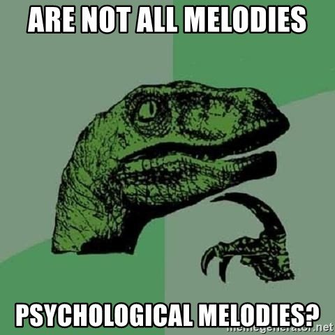 Philosoraptor - are not all melodies Psychological melodies?