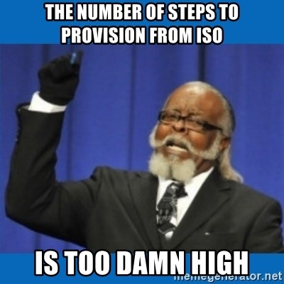 Too damn high - THE NUMBER OF STEPS TO PROVISION FROM ISO IS TOO DAMN HIGH