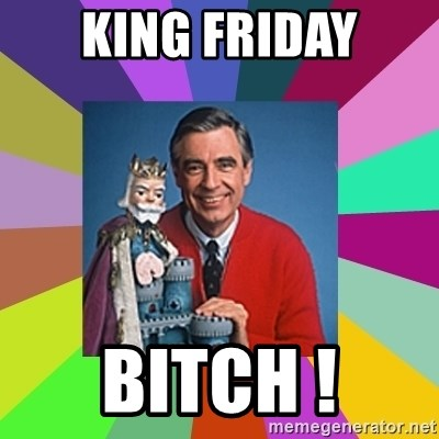 mr rogers  - king friday BITCH !