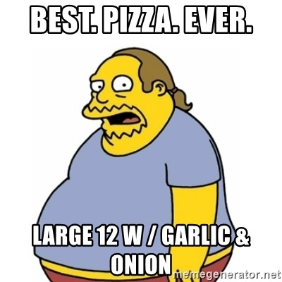 Comic Book Guy Worst Ever - Best. Pizza. Ever. Large 12 w / garlic & onion