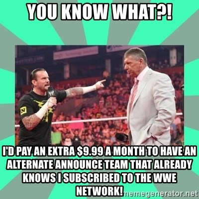 CM Punk Apologize! - YOU KNOW WHAT?! I'd pay an extra $9.99 a month to have an alternate announce team that already knows I subscribed to the WWE Network!