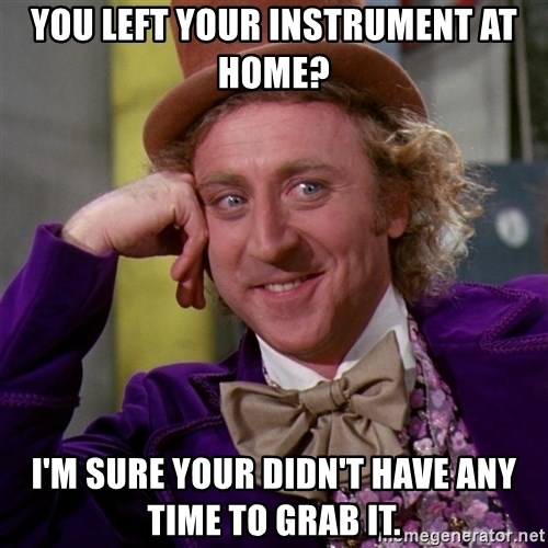 Willy Wonka - You left your instrument at home? I'm sure your didn't have any time to grab it.