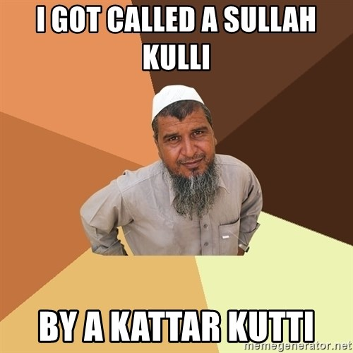 Ordinary Muslim Man - i got called a sullah kulli  by a kattar kutti