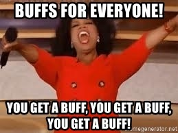 giving oprah - Buffs for everyone!  You get a buff, you get a buff, YOU get a buff!