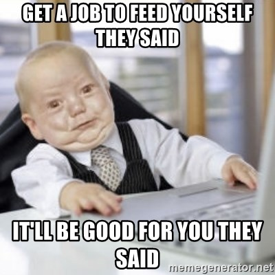 Working Babby - Get a Job to feed yourself they said It'll be good for you they said
