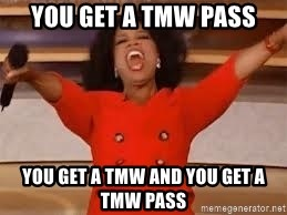 giving oprah - You get a TMW pass You get a TMW and you get a TMW pass