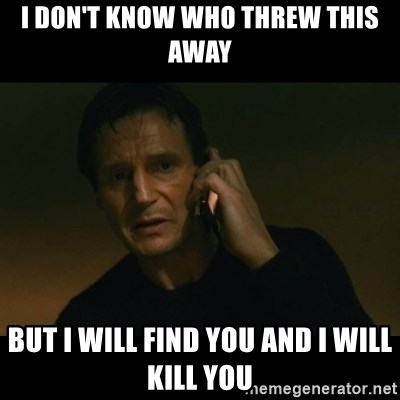 liam neeson taken - I Don't know who threw this away but i will find you and i will kill you