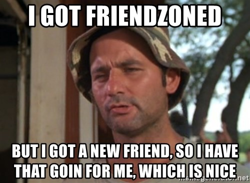 So I got that going on for me, which is nice - I GOT FRIENDZONED BUT I GOT A NEW FRIEND, SO I HAVE THAT GOIN FOR ME, WHICH IS NICE