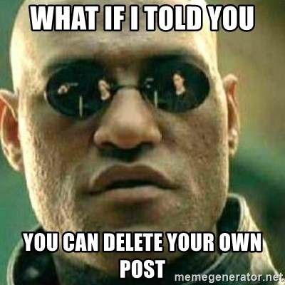 What If I Told You - What if i told you you can delete your own post