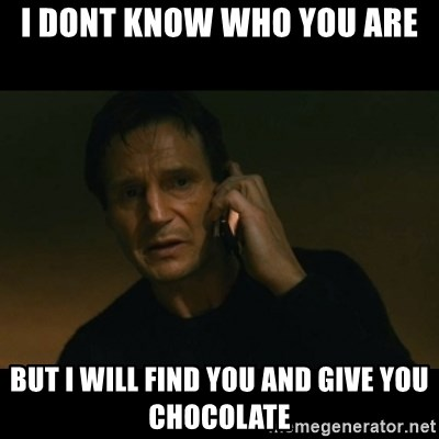 liam neeson taken - I DONT KNOW WHO YOU ARE BUT I WILL FIND YOU AND GIVE YOU CHOCOLATE