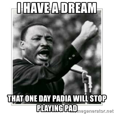 I HAVE A DREAM - I have a dream that one day padia will stop playing pad