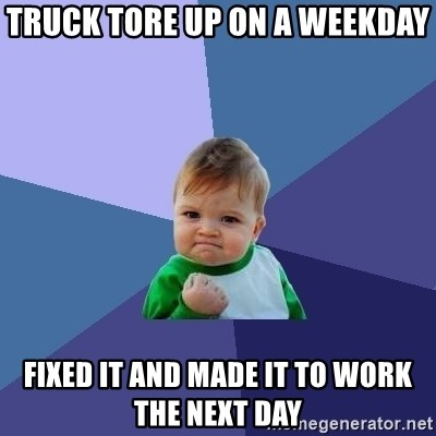 Success Kid - Truck tore up on a weekday  Fixed it and made it to work the next day