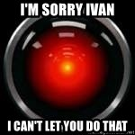 Hal 9000 - I'm sorry Ivan I can't let you do that